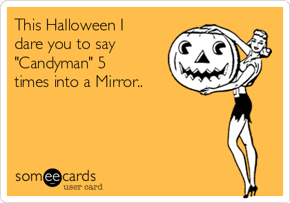 """This Halloween I dare you to say  """"Candyman"""" 5 times into a Mirror.."""