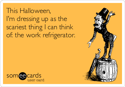 This Halloween,  I'm dressing up as the scariest thing I can think of: the work refrigerator.