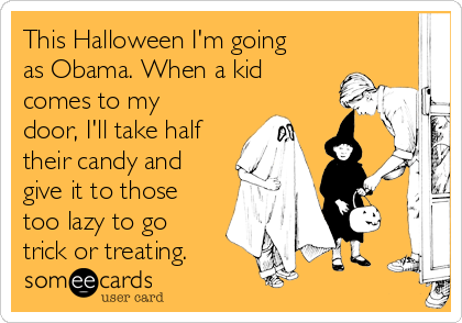 This Halloween I'm going as Obama. When a kid comes to my door, I'll take half their candy and give it to those too lazy to go trick or treating.