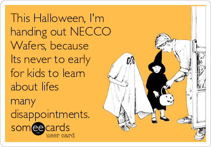 This Halloween, I'm handing out NECCO Wafers, because Its never to early for kids to learn about lifes many disappointments.
