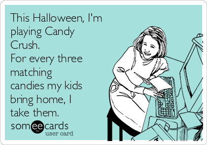This Halloween, I'm playing Candy Crush. For every three matching candies my kids bring home, I take them.