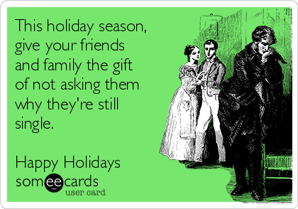 This holiday season, give your friends and family the gift of not asking them why they're still single.  Happy Holidays