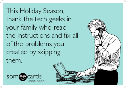 This Holiday Season, thank the tech geeks in your family who read the instructions and fix all of the problems you created by skipping them.