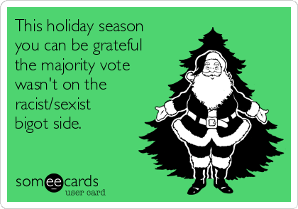 This holiday season you can be grateful the majority vote wasn't on the racist/sexist bigot side.