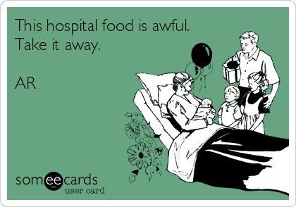 This hospital food is awful. Take it away.  AR