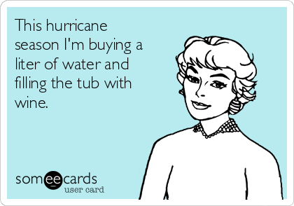 This hurricane season I'm buying a liter of water and filling the tub with wine.