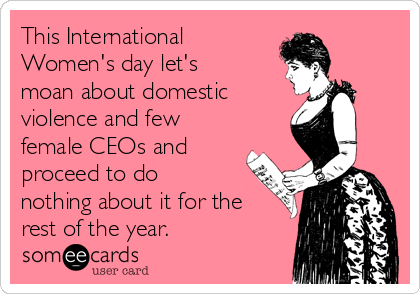This International Women's day let's moan about domestic violence and few female CEOs and proceed to do nothing about it for the rest of the year.