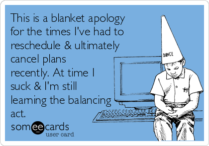 This is a blanket apology for the times I've had to reschedule & ultimately cancel plans recently. At time I suck & I'm still  learning the balancing act.