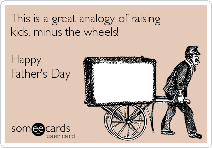 This is a great analogy of raising kids, minus the wheels!  Happy Father's Day