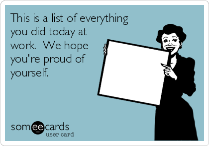 This is a list of everything you did today at work.  We hope you're proud of yourself.
