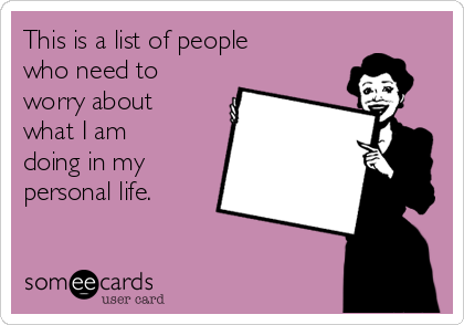 This is a list of people who need to worry about what I am doing in my personal life.