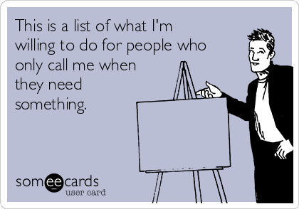 This is a list of what I'm willing to do for people who only call me when they need something.