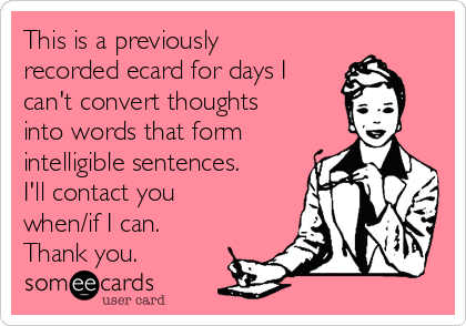 This is a previously recorded ecard for days I can't convert thoughts into words that form intelligible sentences. I'll contact you when/if I can. Thank you.
