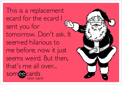 This is a replacement ecard for the ecard I sent you for tomorrow. Don't ask. It seemed hilarious to me before; now it just seems weird. But then, that's me all over...