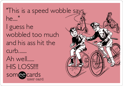 """""""This is a speed wobble says he....""""  I guess he wobbled too much and his ass hit the curb....... Ah well...... HIS LOSS!!!!"""