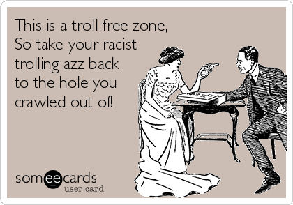 This is a troll free zone, So take your racist trolling azz back  to the hole you crawled out of!