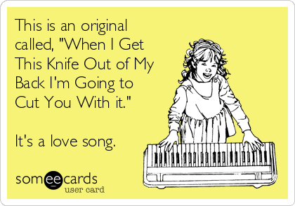 "This is an original called, ""When I Get This Knife Out of My Back I'm Going to Cut You With it.""  It's a love song."