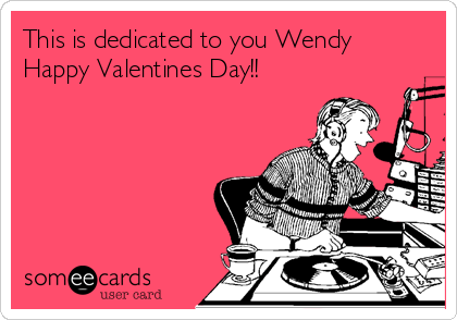 This is dedicated to you Wendy  Happy Valentines Day!!