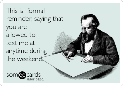 This is  formal reminder, saying that you are allowed to text me at anytime during the weekend.