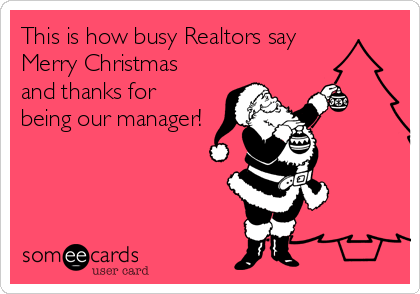 This is how busy Realtors say Merry Christmas and thanks for being our manager!