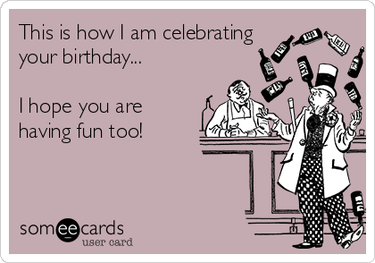 This is how I am celebrating your birthday...  I hope you are  having fun too!