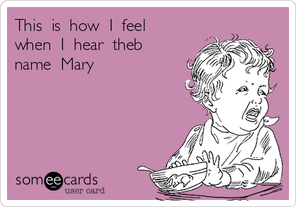 This  is  how  I  feel  when  I  hear  theb name  Mary