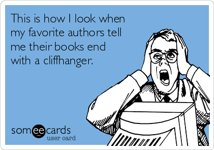 This is how I look when my favorite authors tell me their books end with a cliffhanger.