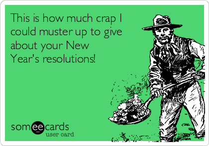 This is how much crap I could muster up to give about your New Year's resolutions!