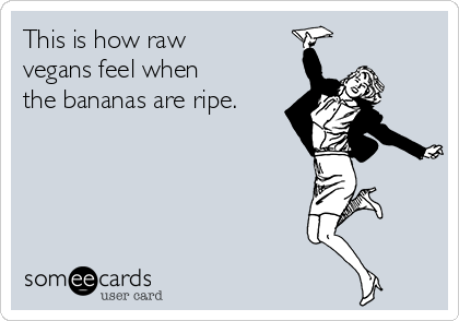 This is how raw vegans feel when the bananas are ripe.