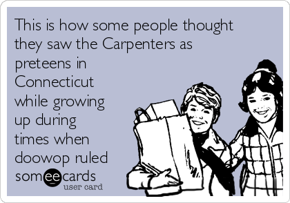 This is how some people thought they saw the Carpenters as preteens in Connecticut while growing up during times when doowop ruled