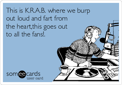 This is K.R.A.B. where we burp out loud and fart from the heart,this goes out to all the fans!.