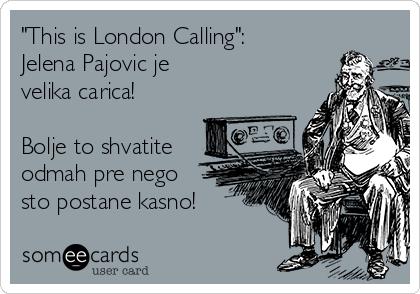 """""""This is London Calling"""": Jelena Pajovic je  velika carica!  Bolje to shvatite odmah pre nego sto postane kasno!"""