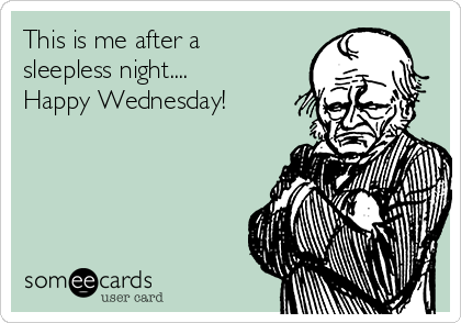 This is me after a sleepless night.... Happy Wednesday!