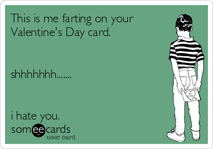 This is me farting on your Valentine's Day card.   shhhhhhh.......   i hate you.