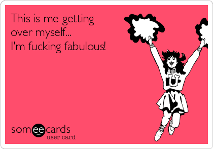 This is me getting  over myself...  I'm fucking fabulous!