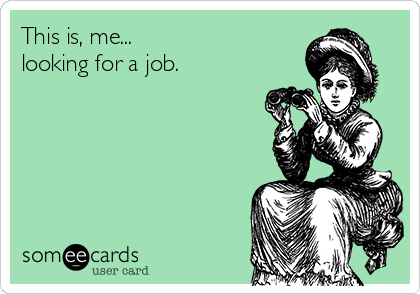 This is, me... looking for a job.