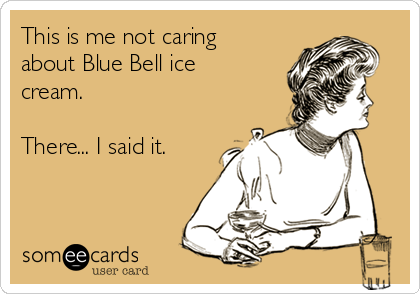 This is me not caring about Blue Bell ice cream.  There... I said it.
