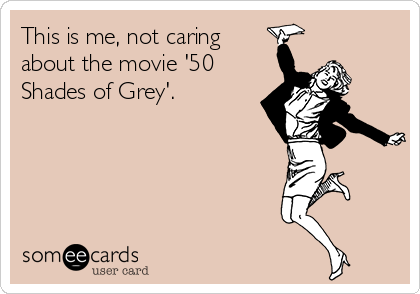 This is me, not caring about the movie '50 Shades of Grey'.