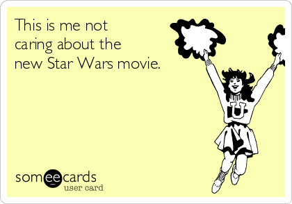 This is me not caring about the new Star Wars movie.
