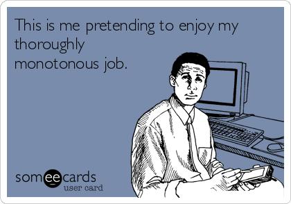 This is me pretending to enjoy my thoroughly monotonous job.