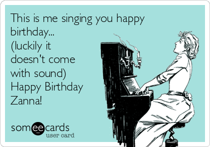 This is me singing you happy birthday... (luckily it doesn't come with sound) Happy Birthday Zanna!
