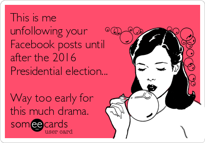 This is me unfollowing your Facebook posts until after the 2016 Presidential election...  Way too early for this much drama.