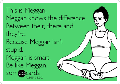 This is Meggan. Meggan knows the difference  Between their, there and they're.  Because Meggan isn't  stupid.  Meggan is smart.  Be like Meggan.