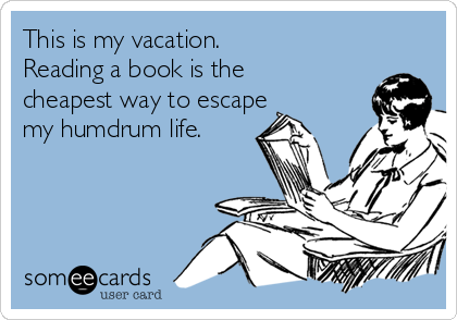 This is my vacation.  Reading a book is the cheapest way to escape my humdrum life.