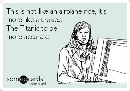 This is not like an airplane ride, it's more like a cruise... The Titanic to be more accurate.