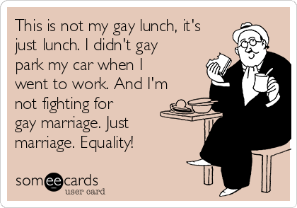 This is not my gay lunch, it's just lunch. I didn't gay park my car when I went to work. And I'm not fighting for gay marriage. Just marriage. Equality!