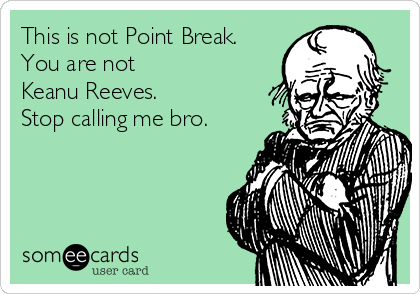 This is not Point Break. You are not  Keanu Reeves. Stop calling me bro.