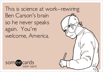 This is science at work--rewiring Ben Carson's brain so he never speaks again.  You're welcome, America.