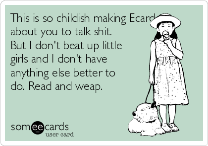 This is so childish making Ecard about you to talk shit. But I don't beat up little girls and I don't have anything else better to do. Read and weap.