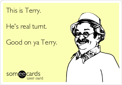 This is Terry.  He's real turnt.  Good on ya Terry.